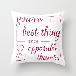 You're the Best Thing Since Opposable Thumbs Throw Pillow