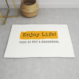 Enjoy Life! This is not a rehearsal Rug