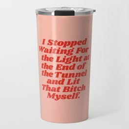 I Stopped Waiting for the Light at the End of the Tunnel and Lit that Bitch Myself Travel Mug