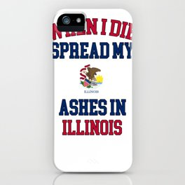 When I Die Spread My Ashes in Illinois Gift Illinois Pride Design iPhone Case