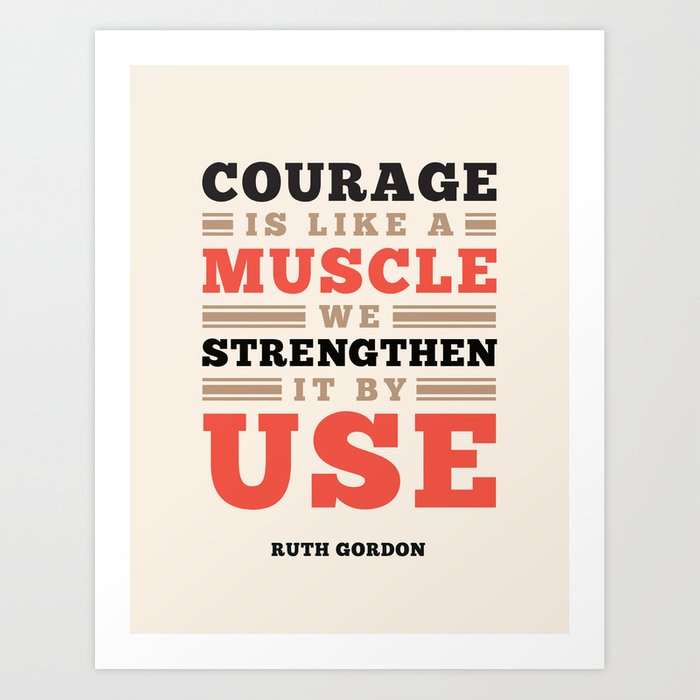 Courage Is Like A Muscle - Ruth Gordon Quote Art Print