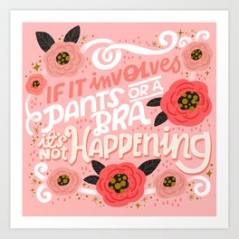 Sh*t People Say: If It Involves Pants or a Bra, It's Not Happening Art Print