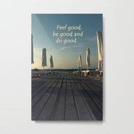 Feel Good, be good and do good Metal Print