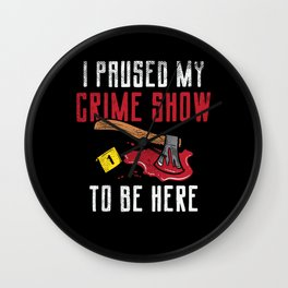 I Paused My Crime Show To Be Here Wall Clock