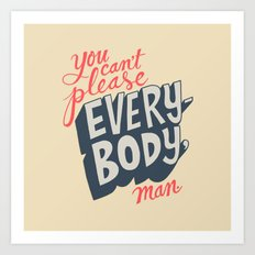 You Can't Please Everyone, Man. Art Print