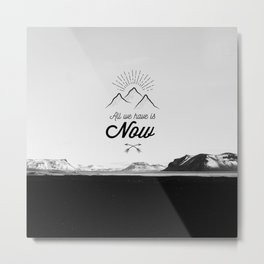 All We Have is Now! Metal Print
