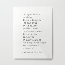 """""""Prayer is not asking. It is a longing of the soul. It is daily admission of one's weakness. It is b Metal Print"""