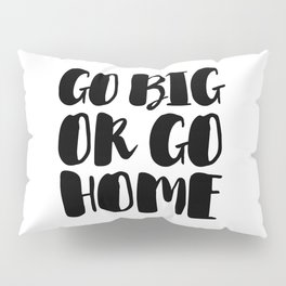 Go Big Or Go Home - Black White Typography Pillow Sham