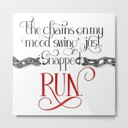 The Chains on my Mood Swing Just Snapped-RUN Metal Print