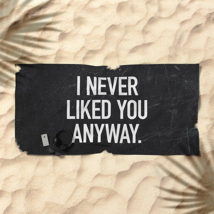 I Never Liked You Anyway Beach Towel