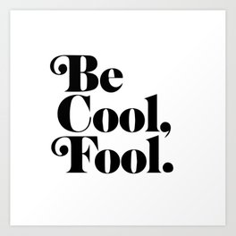 be cool, fool. Art Print
