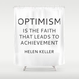OPTIMISM IS THE FAITH THAT LEADS TO ACHIEVEMENT - HELEN KELLER Shower Curtain