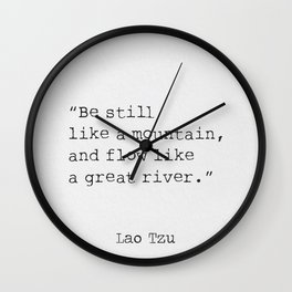Be still like a mountain, and flow like a great river. Lao Tzu Wall Clock