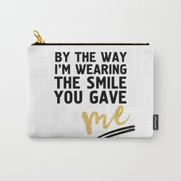 BY THE WAY I'M WEARING THE SMILE YOU GAVE ME - cute relationship quote Carry-All Pouch
