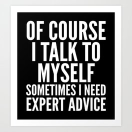 Of Course I Talk To Myself Sometimes I Need Expert Advice (Black & White) Art Print