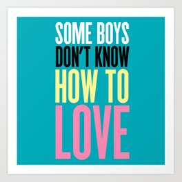 Some Boys Don't Know How To Love Art Print