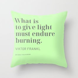 What is to give light must endure burning. Viktor Frankl Throw Pillow