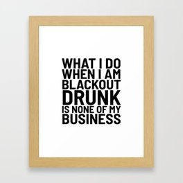 What I Do When I am Blackout Drunk is None of My Business Framed Art Print