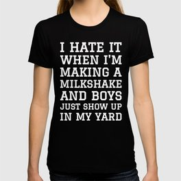 I HATE IT WHEN I'M MAKING A MILKSHAKE AND BOYS JUST SHOW UP IN MY YARD (Black & White) T-shirt