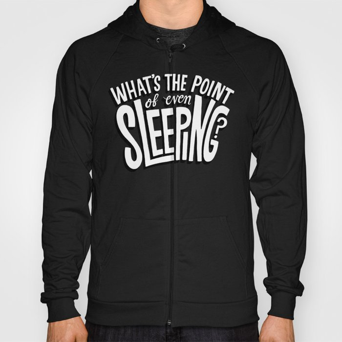 What's the point of even sleeping? Hoody