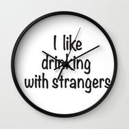 I like drinking with strangers black type Wall Clock