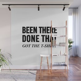 BEEN THERE DONE THAT GOT THE T-SHIRT Wall Mural