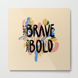 Be Brave Be Bold Metal Print