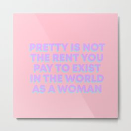 PRETTY IS NOT THE RENT YOU PAY Metal Print
