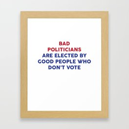 Bad Politicians Elected by People Who Don't Vote T-Shirt Framed Art Print