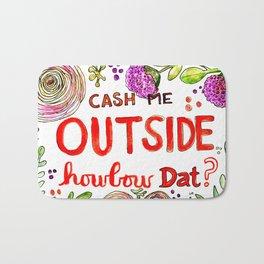 Cash Me Outside Howbow Dat? Bath Mat