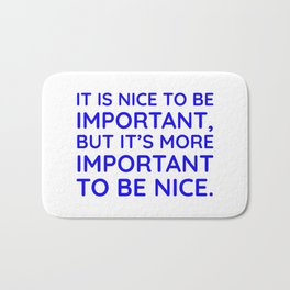 It is nice to be important, but it's more important to be nice. Bath Mat
