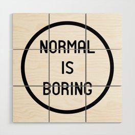 Normal is boring Wood Wall Art
