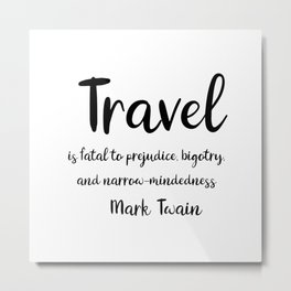 Travel is fatal to prejudice - Mark Twain Metal Print