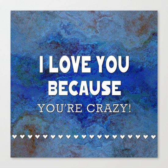 I Love You Because You're Crazy! Canvas Print