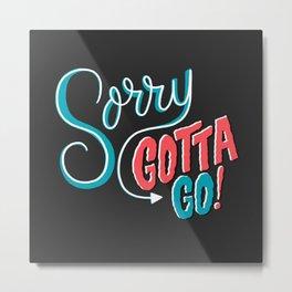 Sorry, Gotta Go! Metal Print