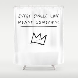 EVERY SINGLE LINE MEANS SOMETHING quote by Basquiat Shower Curtain
