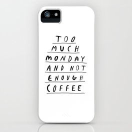 Too Much Monday and Not Enough Coffee black-white inspirational home kitchen wall decor poster iPhone Case