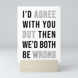 I'd Agree With You But Then We'd Both Be Wrong Mini Art Print