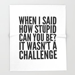 When I Said How Stupid Can You Be? It Wasn't a Challenge Throw Blanket