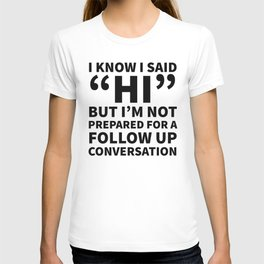 I Know I Said Hi But I'm Not Prepared For A Follow Up Conversation T-shirt