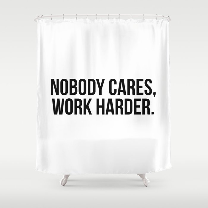 Nobody cares, work harder. Shower Curtain