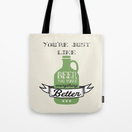You're Just Like Beer You Make Everything Better Tote Bag