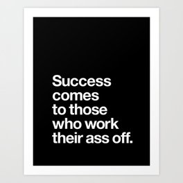 Success Comes to Those Who Work Their Ass Off inspirational wall decor in black and white Art Print