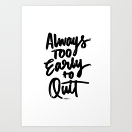 Always too early to quit Art Print