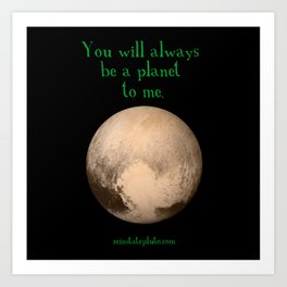 Pluto - You Will Always Be a Planet To Me Art Print