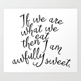 If we are what we eat then I am awfully sweet Art Print