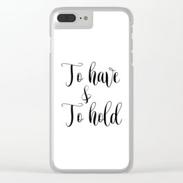 To HAVE and to HOLD // black and white printable // printable wall decor Clear iPhone Case