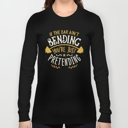If The Bar Ain't Bending You're Just Pretending Long Sleeve T-shirt