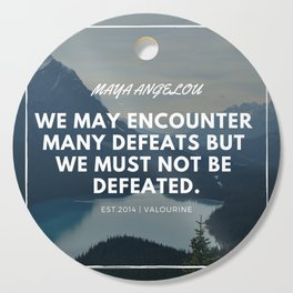 Maya Angelou Quote | We may encounter many defeats but we must not be defeated. Cutting Board