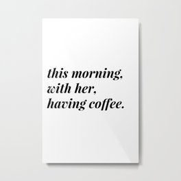 This morning, with her, having coffee. Metal Print